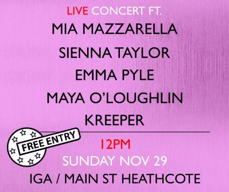 A poster with a pink, rough-textured background and red, white, and black text that reads: live concert ft. Mia Mazzarella, Sienna Taylor, Emma Pyle, Maya O'Loughlin, Kreeper. 12pm Sunday November 29, IGA / Main St Heathcote. There is also a sticker image that says 'free entry'.